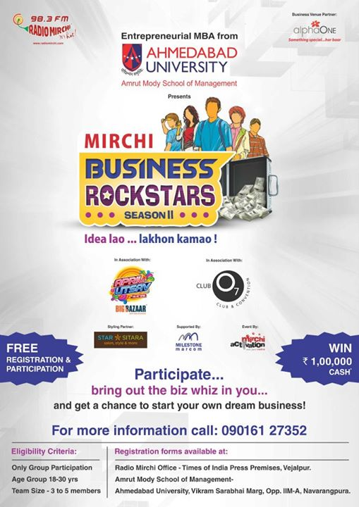 Radio Mirchi 98.3 FM brings all you Budding Entrepreneurs an opportunity to bring out your business acumen & win a CASH PRIZE of Rs. 1, 00, 000.   Mirchi Business Rockstars... Idea Lao Laakhon Kamao…     Come with your Innovative Business Ideas, Show us your Business Plan and Radio Mirchi will give the Best Ideas an Opportunity to start your business for a week at Ahmedabad best Mall- AlphaOne; along with the seed capital to run it.     All you have to do is fill in a simple registration form and mail it to amishashah22@gmail.com or amisha.shah2@timesgroup.com.
